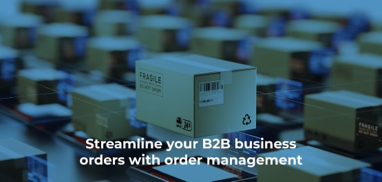 Streamline-your-B2B-business-orders-with-order-management